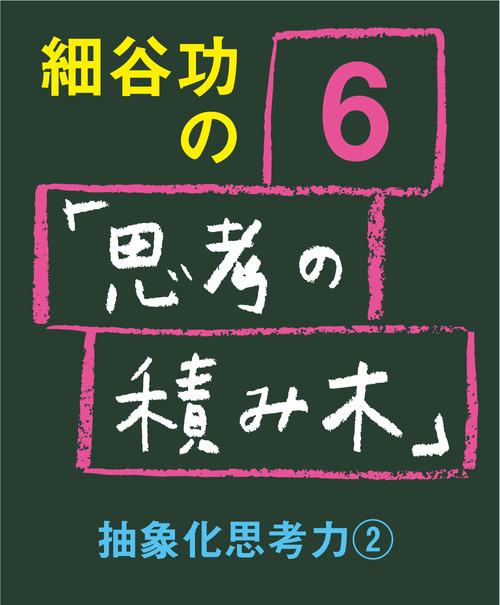 細谷功の「思考の積み木」 第6号 抽象化思考力②